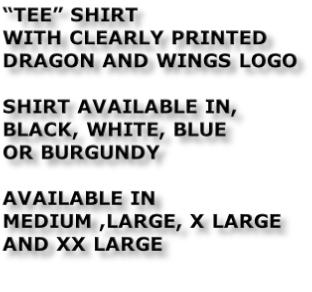 """TEE"" SHIRT WITH CLEARLY PRINTED DRAGON AND WINGS LOGO  SHIRT AVAILABLE IN, BLACK, WHITE, BLUE  OR BURGUNDY  AVAILABLE IN MEDIUM ,LARGE, X LARGE AND XX LARGE"